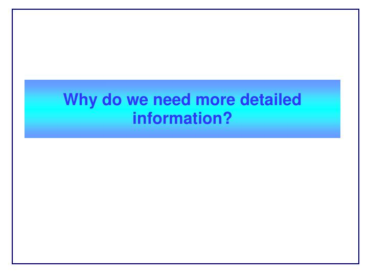 Why do we need more detailed information?