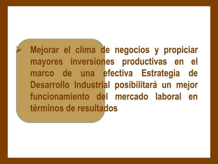 Mejorar el clima de negocios y propiciar  mayores inversiones productivas en el marco de una efectiva Estrategia de Desarrollo Industrial posibilitará un mejor funcionamiento del mercado laboral en términos de resultados