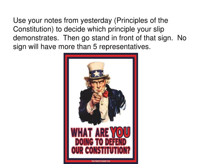 Use your notes from yesterday (Principles of the Constitution) to decide which principle your slip demonstrates.  Then go stand in front of that sign.  No sign will have more than 5 representatives.
