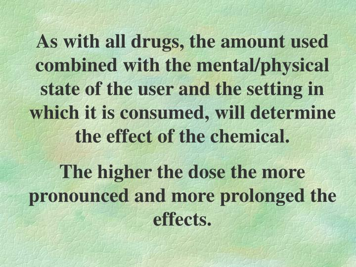 As with all drugs, the amount used combined with the mental/physical state of the user and the setting in which it is consumed, will determine the effect of the chemical.