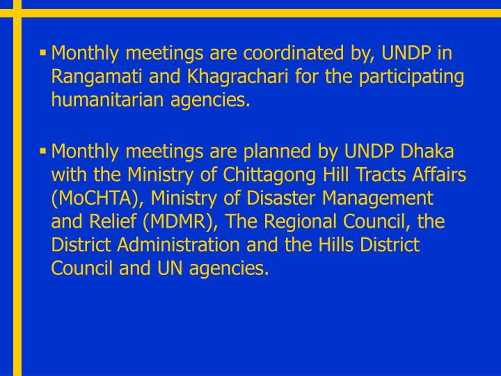 Monthly meetings are coordinated by, UNDP in Rangamati and Khagrachari for the participating humanitarian agencies.