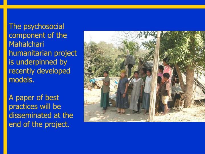 The psychosocial component of the Mahalchari humanitarian project is underpinned by recently developed models.