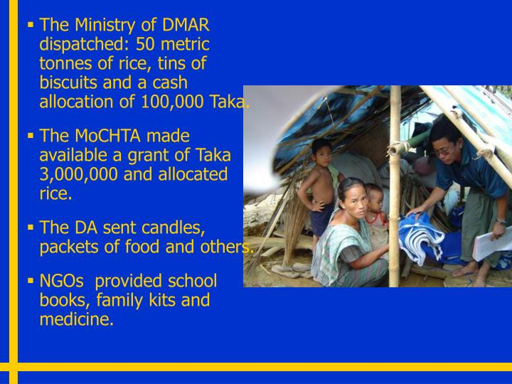 The Ministry of DMAR dispatched: 50 metric tonnes of rice, tins of biscuits and a cash allocation of 100,000 Taka.