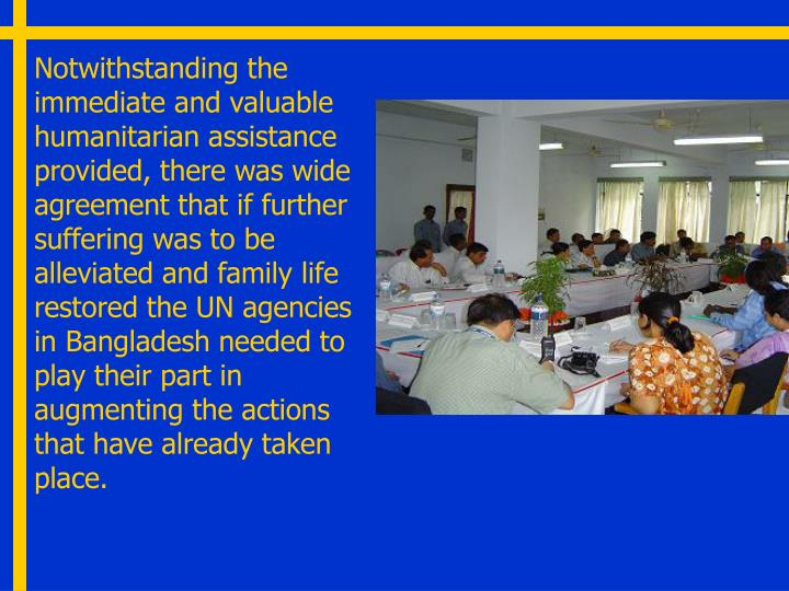 Notwithstanding the immediate and valuable humanitarian assistance provided, there was wide agreement that if further suffering was to be alleviated and family life restored the UN agencies in Bangladesh needed to play their part in augmenting the actions that have already taken place.