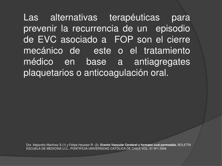 Las alternativas terapéuticas para prevenir la recurrencia de un  episodio de EVC asociado a  FOP