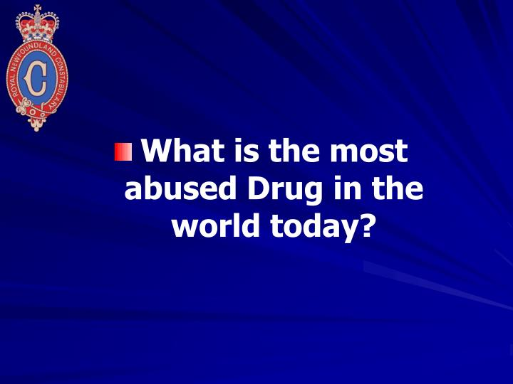 What is the most abused Drug in the world today?