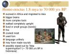 homo erectus 1 8 mya to 70 000 yrs bp