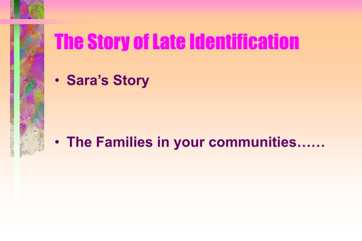 The story of late identification