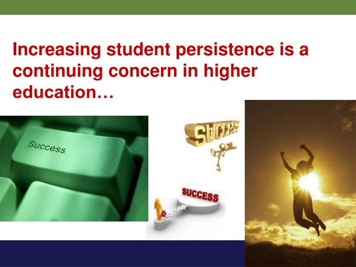 Increasing student persistence is a continuing concern in higher education…