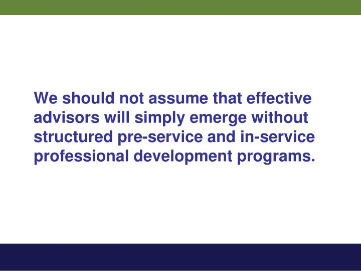We should not assume that effective advisors will simply emerge without structured pre-service and in-service professional development programs.