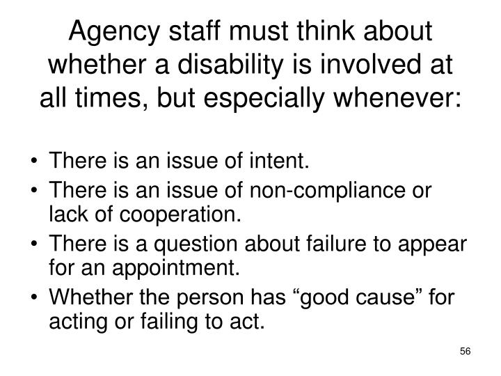 Agency staff must think about whether a disability is involved at all times, but especially whenever:
