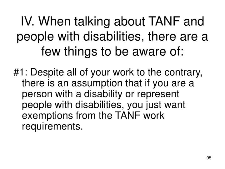 IV. When talking about TANF and people with disabilities, there are a few things to be aware of: