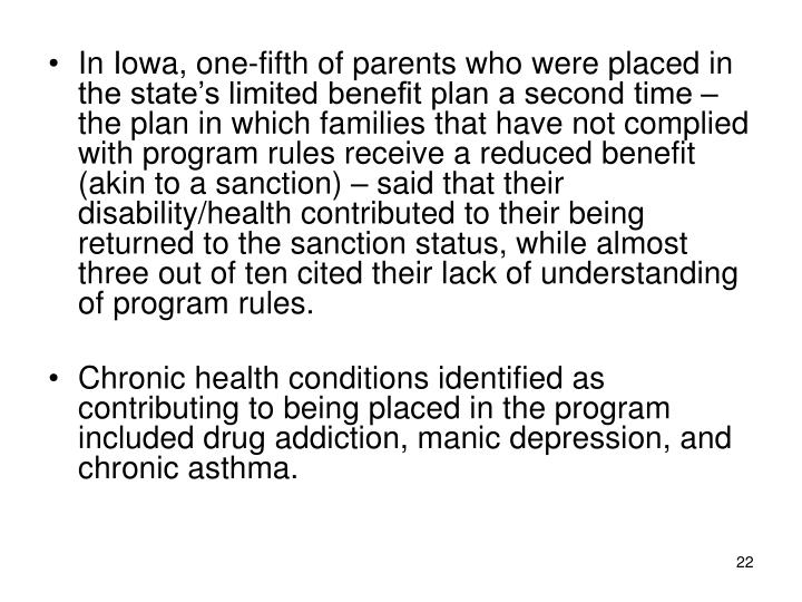 In Iowa, one-fifth of parents who were placed in the state's limited benefit plan a second time – the plan in which families that have not complied with program rules receive a reduced benefit (akin to a sanction) – said that their disability/health contributed to their being returned to the sanction status, while almost three out of ten cited their lack of understanding of program rules.