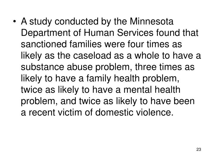 A study conducted by the Minnesota Department of Human Services found that sanctioned families were four times as likely as the caseload as a whole to have a substance abuse problem, three times as likely to have a family health problem, twice as likely to have a mental health problem, and twice as likely to have been a recent victim of domestic violence.