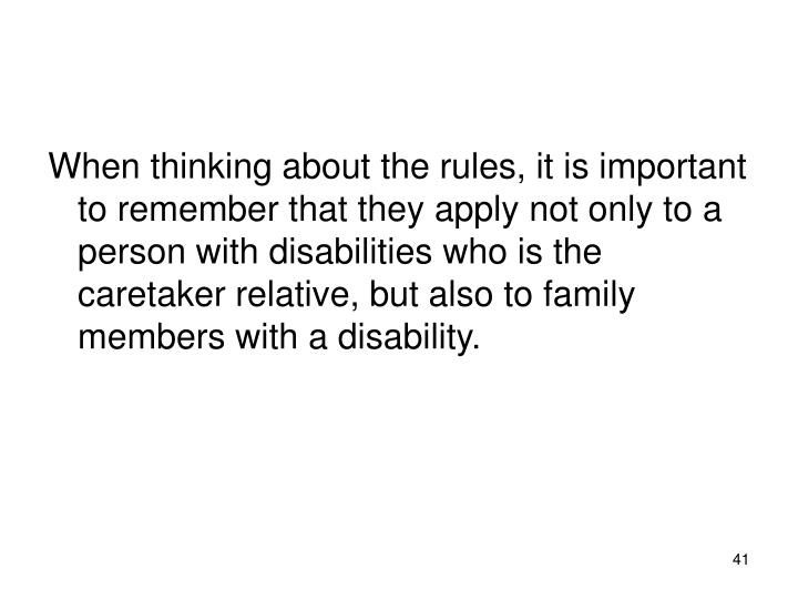 When thinking about the rules, it is important to remember that they apply not only to a person with disabilities who is the caretaker relative, but also to family members with a disability.
