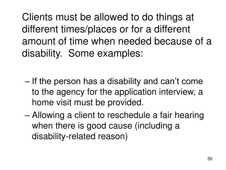 Clients must be allowed to do things at different times/places or for a different amount of time when needed because of a disability.  Some examples: