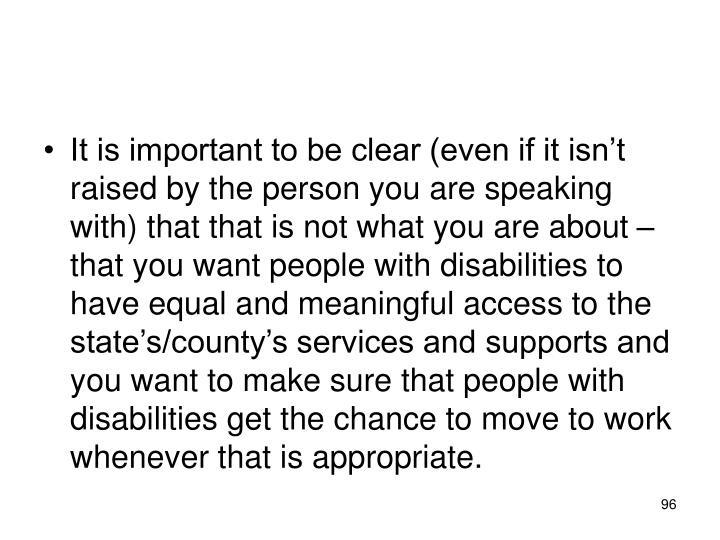 It is important to be clear (even if it isn't raised by the person you are speaking with) that that is not what you are about – that you want people with disabilities to have equal and meaningful access to the state's/county's services and supports and you want to make sure that people with disabilities get the chance to move to work whenever that is appropriate.