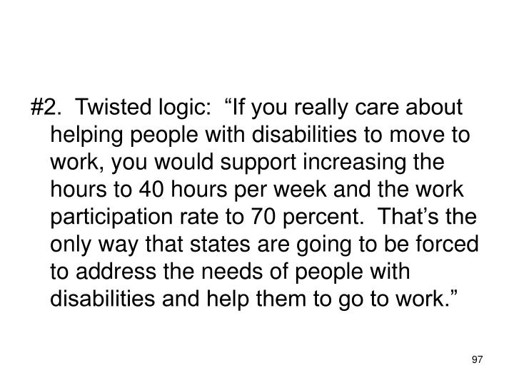 """#2.  Twisted logic:  """"If you really care about helping people with disabilities to move to work, you would support increasing the hours to 40 hours per week and the work participation rate to 70 percent.  That's the only way that states are going to be forced to address the needs of people with disabilities and help them to go to work."""""""