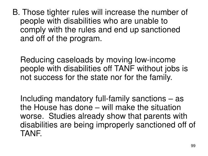 B. Those tighter rules will increase the number of people with disabilities who are unable to comply with the rules and end up sanctioned and off of the program.