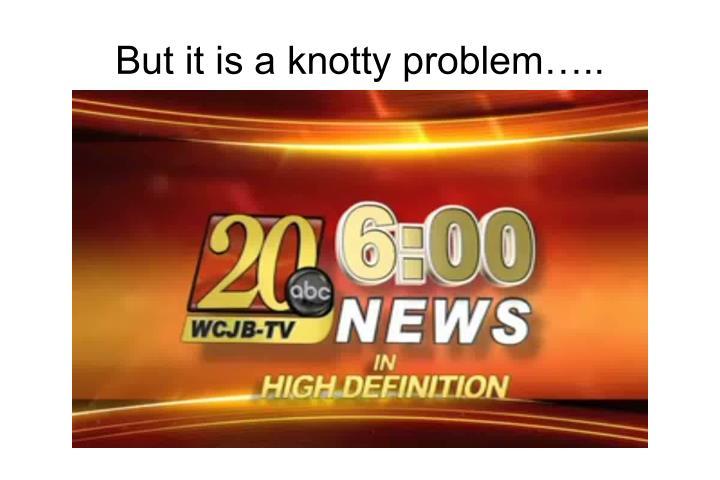 But it is a knotty problem…..