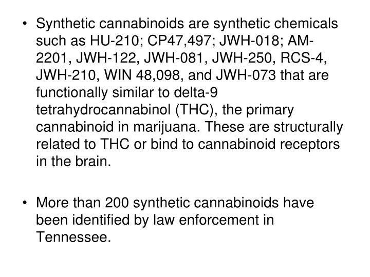 Synthetic cannabinoids are synthetic chemicals such as HU-210; CP47,497; JWH-018; AM-2201, JWH-122, JWH-081, JWH-250, RCS-4, JWH-210, WIN 48,098, and JWH-073 that are functionally similar to delta-9 tetrahydrocannabinol (THC), the primary cannabinoid in marijuana. These are structurally related to THC or bind to cannabinoid receptors in the brain.