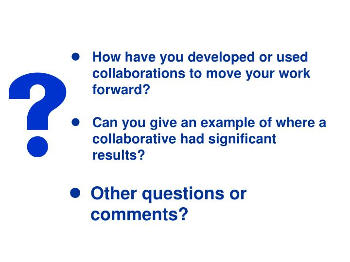 How have you developed or used collaborations to move your work forward?