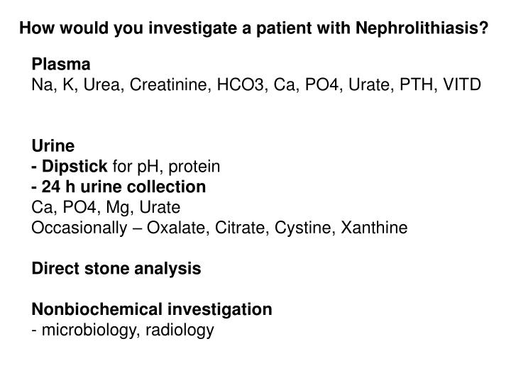 How would you investigate a patient with Nephrolithiasis?