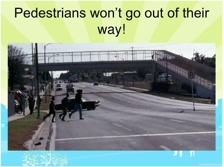 Pedestrians won't go out of their way!
