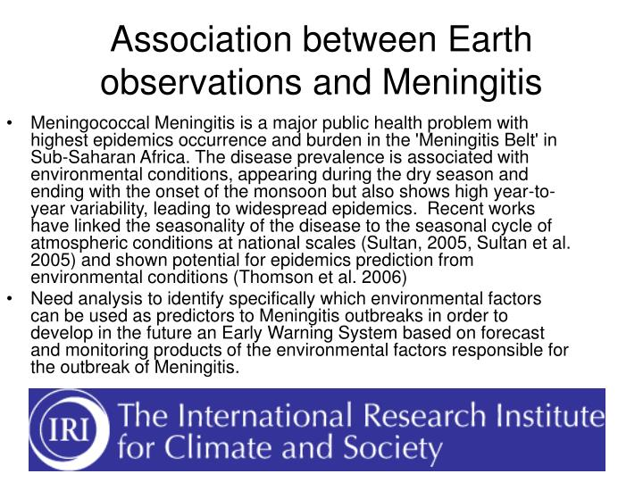 Meningococcal Meningitis is a major public health problem with highest epidemics occurrence and burden in the 'Meningitis Belt' in Sub-Saharan Africa. The disease prevalence is associated with environmental conditions, appearing during the dry season and ending with the onset of the monsoon but also shows high year-to-year variability, leading to widespread epidemics.  Recent works have linked the seasonality of the disease to the seasonal cycle of atmospheric conditions at national scales (Sultan, 2005, Sultan et al. 2005) and shown potential for epidemics prediction from environmental conditions (Thomson et al. 2006)