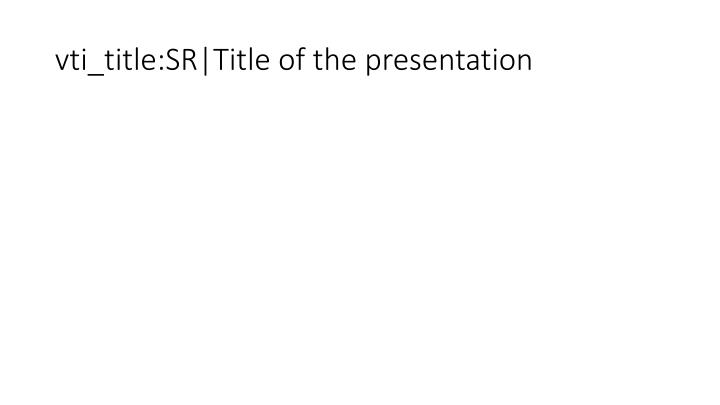 vti_title:SR|Title of the presentation