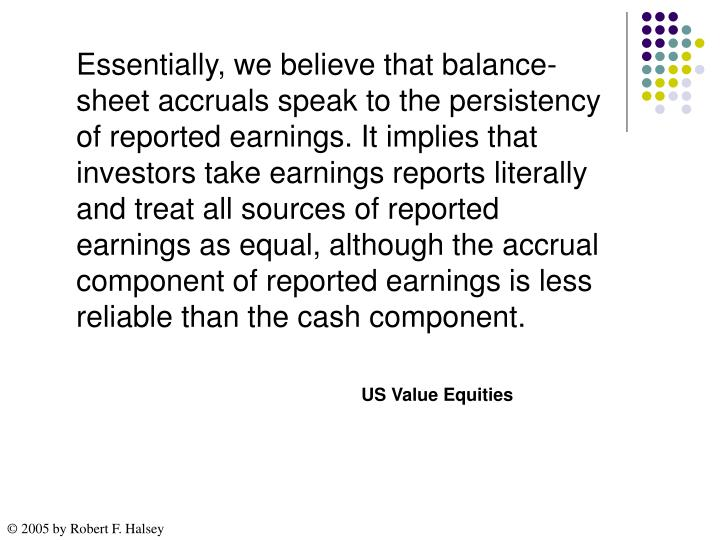 Essentially, we believe that balance-sheet accruals speak to the persistency of reported earnings. It implies that investors take earnings reports literally and treat all sources of reported earnings as equal, although the accrual component of reported earnings is less reliable than the cash component.