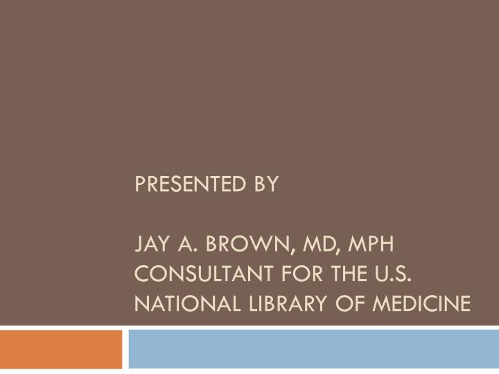 Presented by jay a brown md mph consultant for the u s national library of medicine