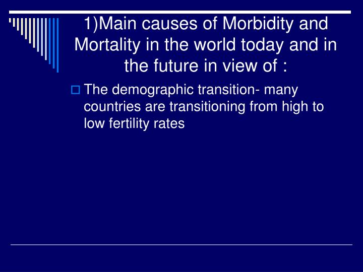 1)Main causes of Morbidity and Mortality in the world today and in the future in view of :