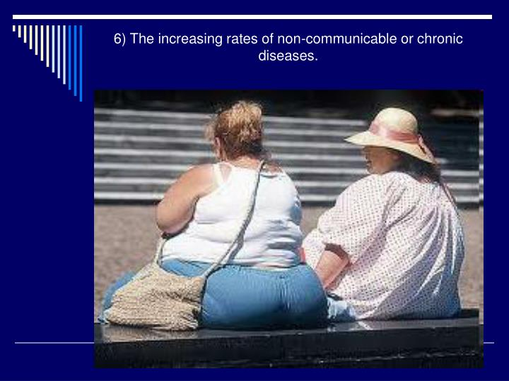6) The increasing rates of non-communicable or chronic diseases.