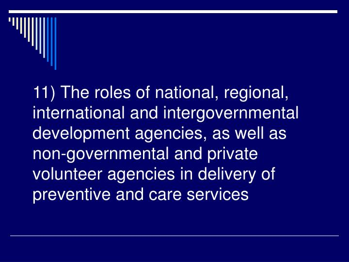 11) The roles of national, regional, international and intergovernmental development agencies, as well as non-governmental and private volunteer agencies in delivery of preventive and care services
