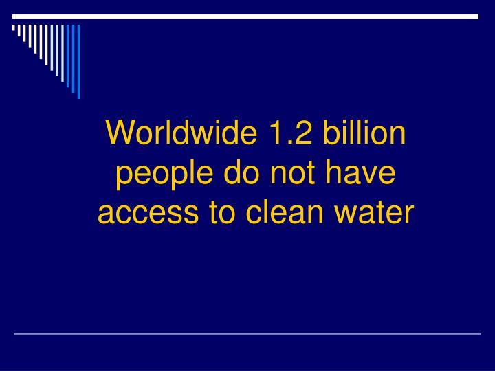 Worldwide 1.2 billion people do not have access to clean water