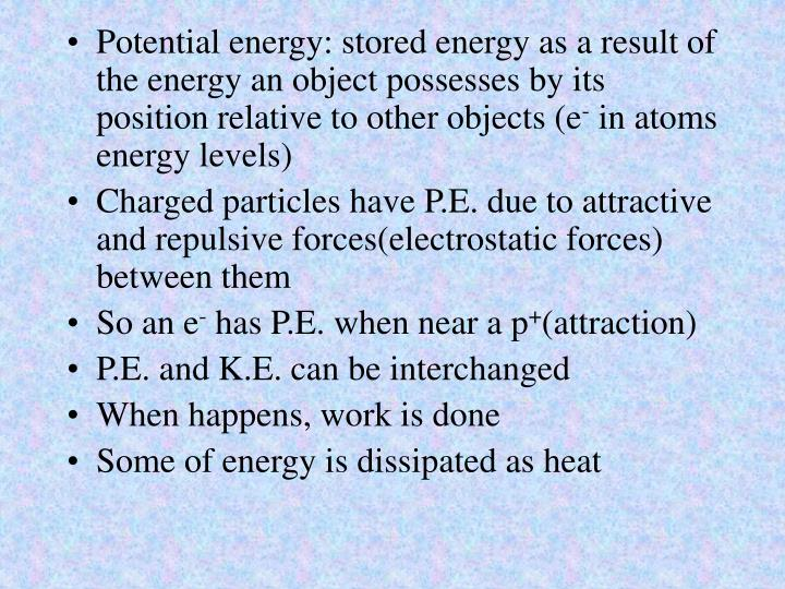 Potential energy: stored energy as a result of the energy an object possesses by its position relative to other objects (e