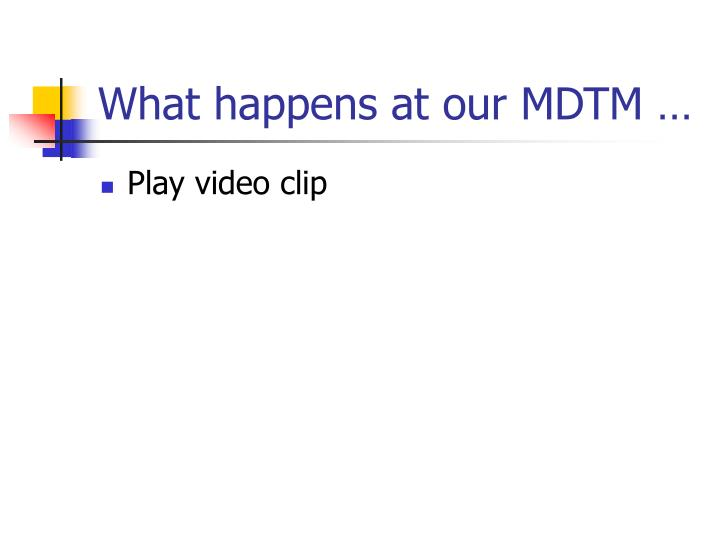 What happens at our MDTM …