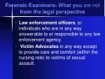 forensic examiners what you are not from the legal perspective