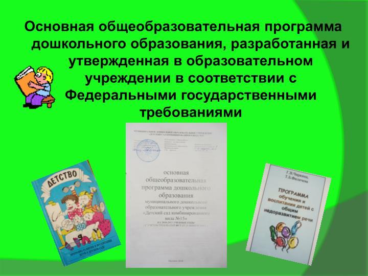 Основная общеобразовательная программа дошкольного образования, разработанная и утвержденная в образовательном учреждении в соответствии с Федеральными государственными требованиями