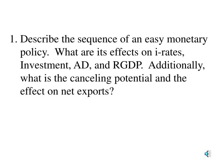 Describe the sequence of an easy monetary policy.  What are its effects on i-rates, Investment, AD, and RGDP.  Additionally, what is the canceling potential and the effect on net exports?