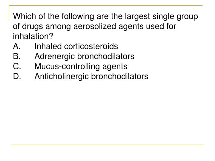 Which of the following are the largest single group of drugs among aerosolized agents used for inhalation?