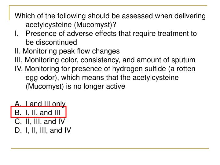 Which of the following should be assessed when delivering acetylcysteine (Mucomyst)?