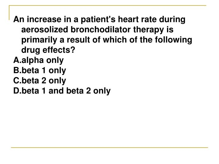 An increase in a patient's heart rate during aerosolized bronchodilator therapy is primarily a result of which of the following drug effects?