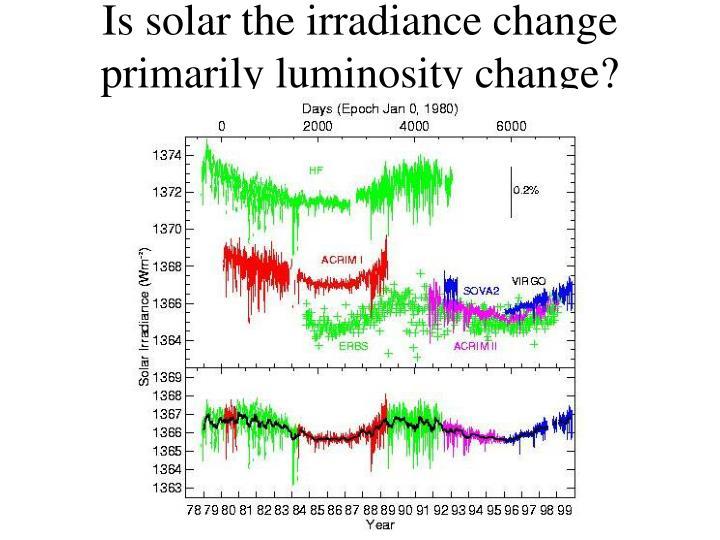 Is solar the irradiance change primarily luminosity change?