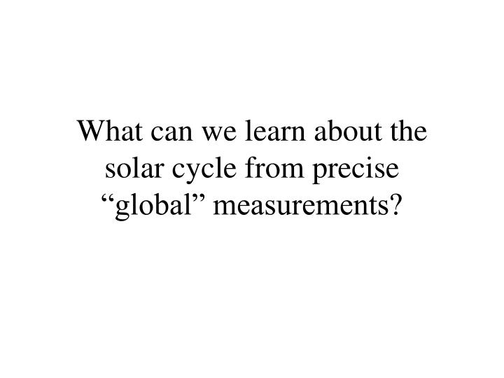 What can we learn about the solar cycle from precise global measurements