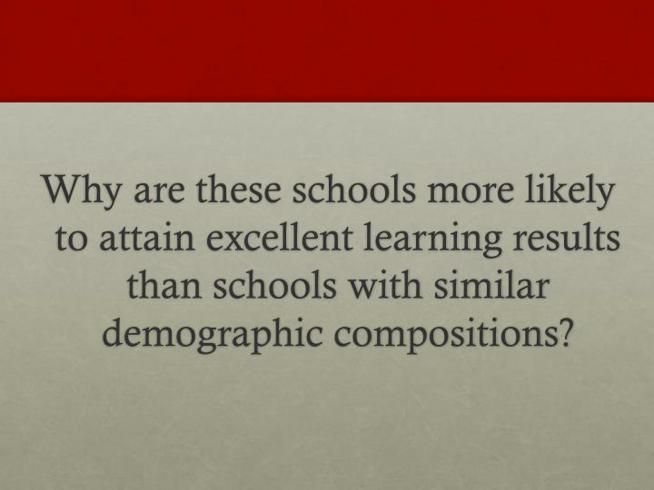 Why are these schools more likely to attain excellent learning results than schools with similar demographic compositions?