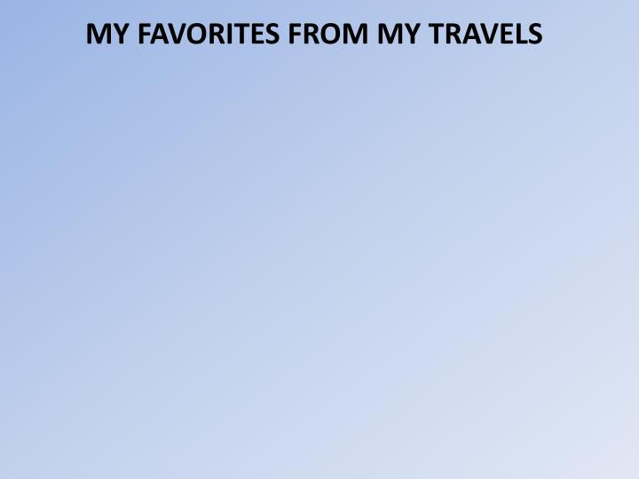 MY FAVORITES FROM MY TRAVELS