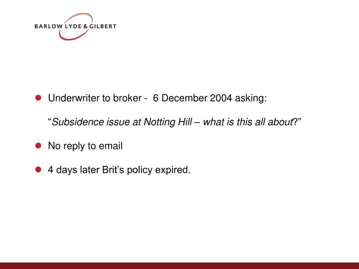Underwriter to broker -  6 December 2004 asking: