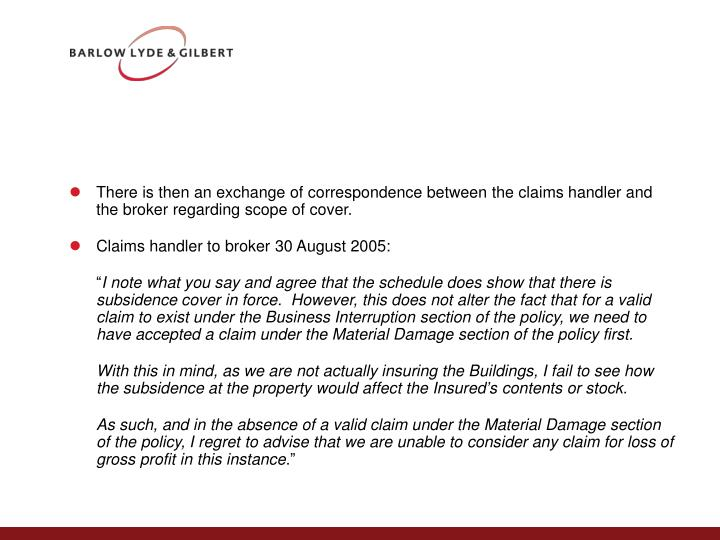 There is then an exchange of correspondence between the claims handler and the broker regarding scope of cover.